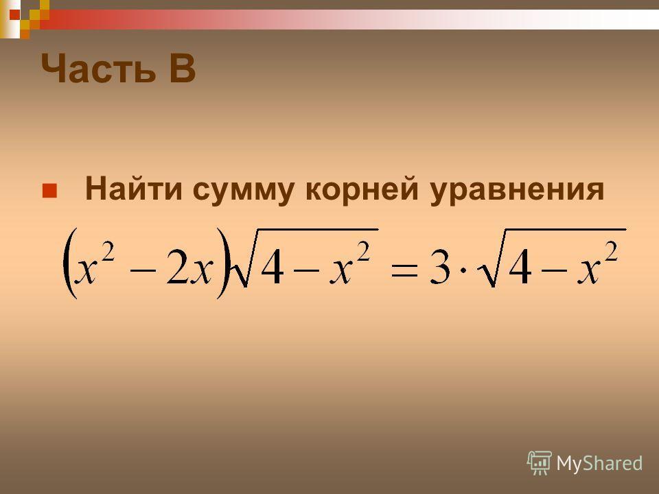 Часть B Найти сумму корней уравнения