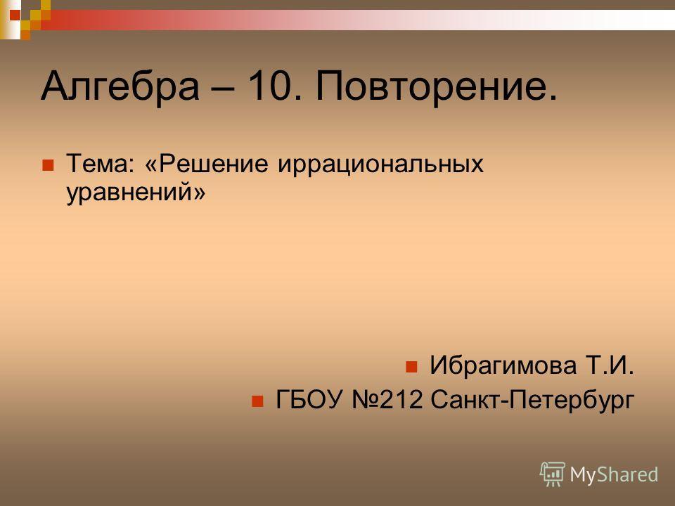 Алгебра – 10. Повторение. Тема: «Решение иррациональных уравнений» Ибрагимова Т.И. ГБОУ 212 Санкт-Петербург