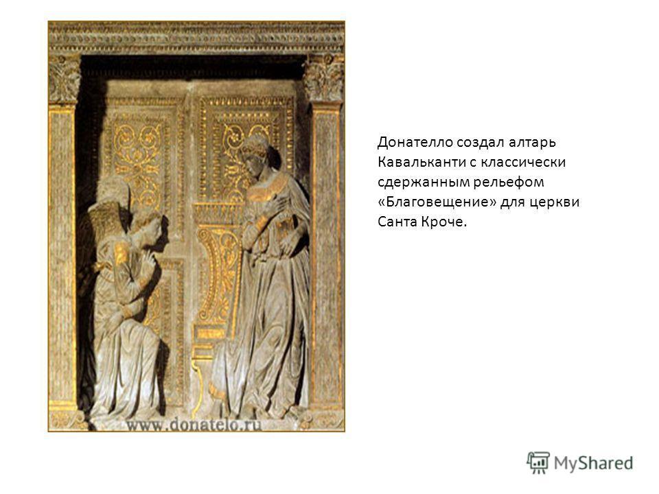 Донателло создал алтарь Кавальканти c классически сдержанным рельефом «Благовещение» для церкви Санта Кроче.