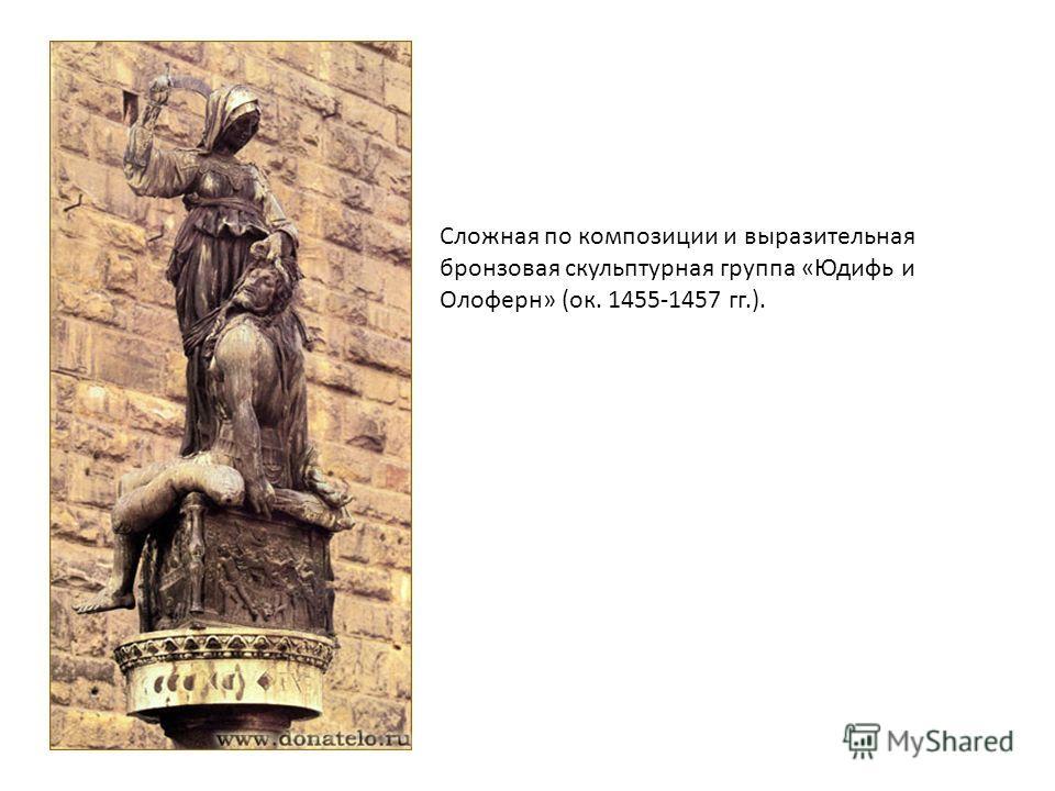 Сложная по композиции и выразительная бронзовая скульптурная группа «Юдифь и Олоферн» (ок. 1455-1457 гг.).