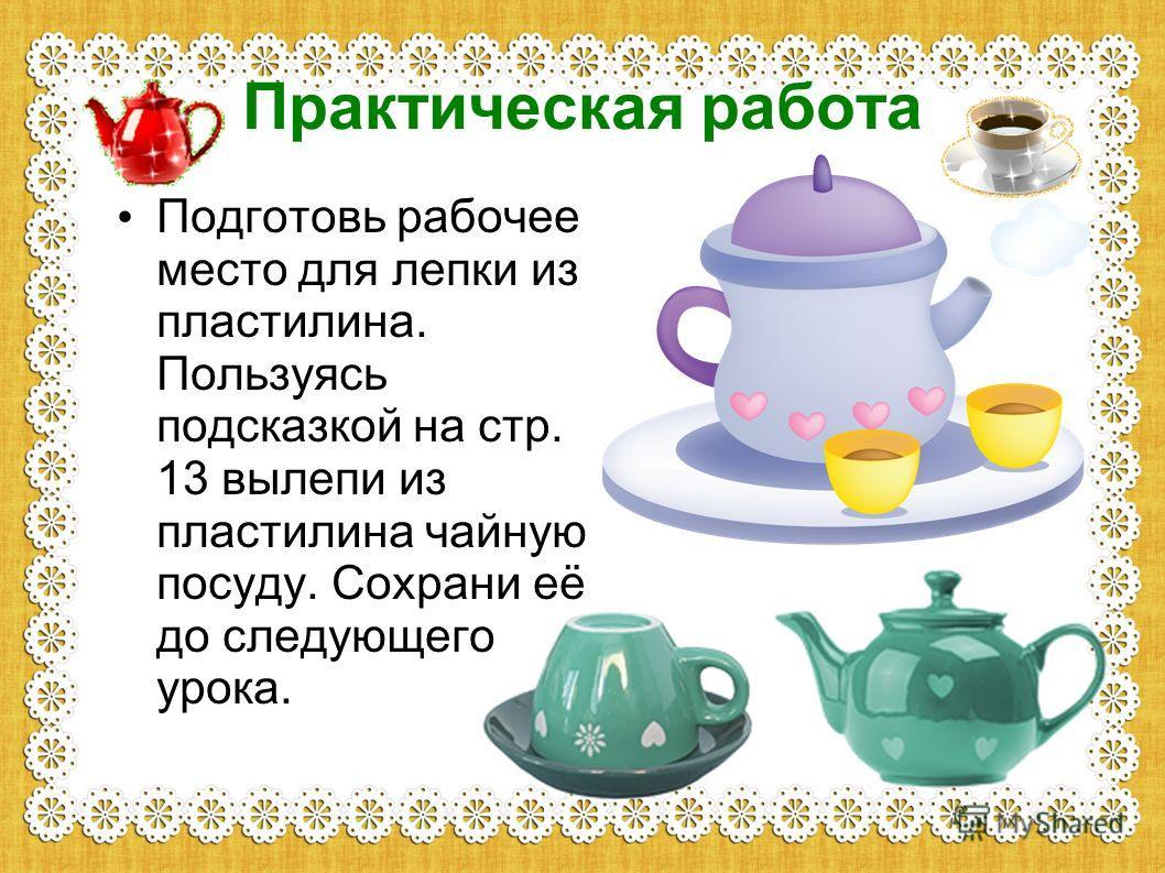 Практическая работа Подготовь рабочее место для лепки из пластилина. Пользуясь подсказкой на стр. 13 вылепи из пластилина чайную посуду. Сохрани её до следующего урока.