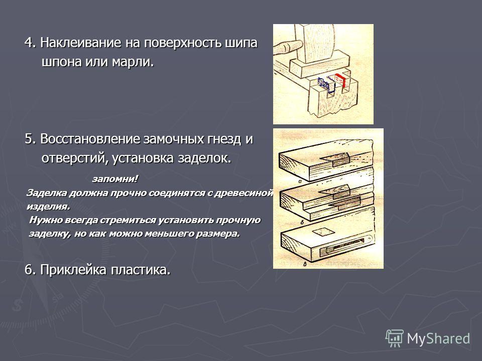 4. Наклеивание на поверхность шипа шпона или марли. 5. Восстановление замочных гнезд и отверстий, установка заделок. запомни! Заделка должна прочно соединятся с древесиной изделия. Нужно всегда стремиться установить прочную заделку, но как можно мень
