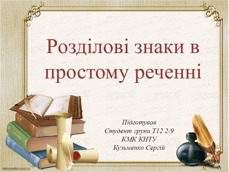 Розділові знаки в простому реченні Підготував Студент групи Т12 2/9 КМК КНТУ Кузьменко Сергій