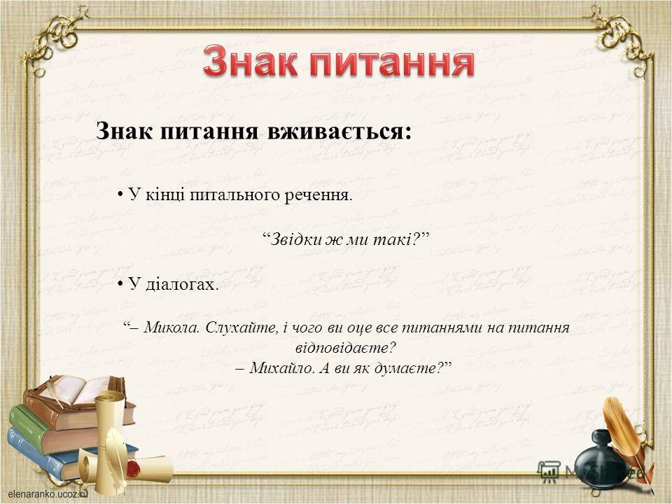 Знак питання вживається: У кінці питального речення. Звідки ж ми такі? У діалогах. ̶ Микола. Слухайте, і чого ви оце все питаннями на питання відповідаєте? ̶ Михайло. А ви як думаєте?