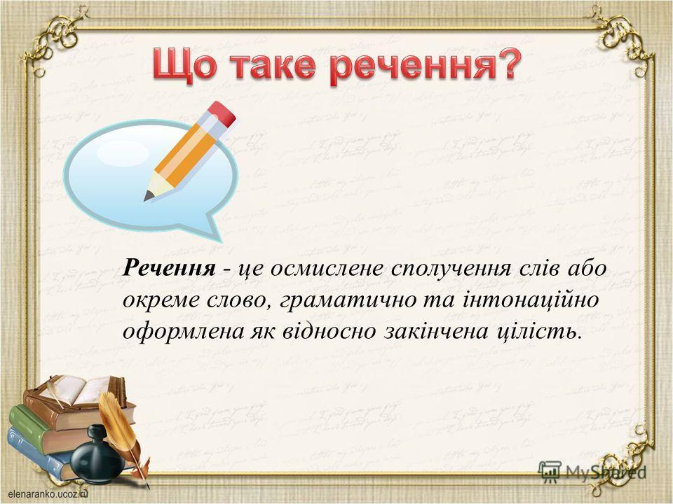 Речення - це осмислене сполучення слів або окреме слово, граматично та інтонаційно оформлена як відносно закінчена цілість.