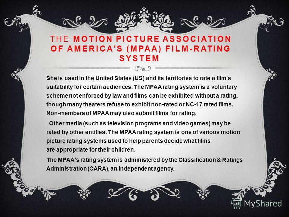 THE MOTION PICTURE ASSOCIATION OF AMERICA'S (MPAA) FILM-RATING SYSTEM She is used in the United States (US) and its territories to rate a film's suitability for certain audiences. The MPAA rating system is a voluntary scheme not enforced by law and f