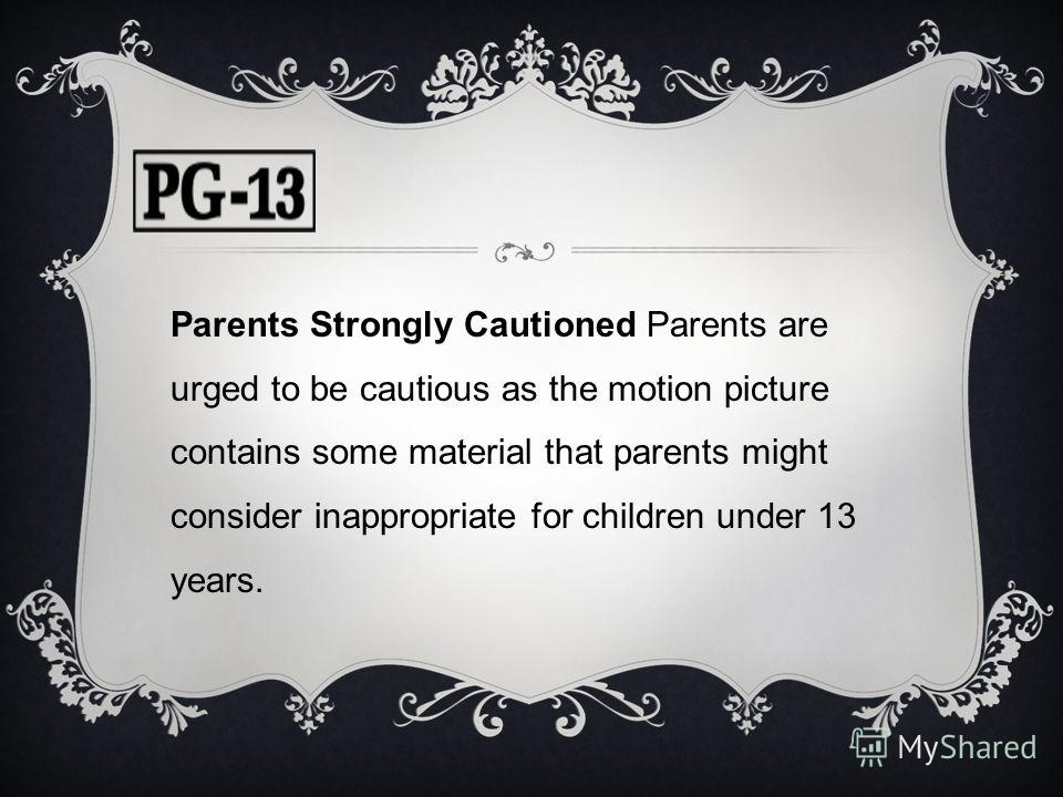 Parents Strongly Cautioned Parents are urged to be cautious as the motion picture contains some material that parents might consider inappropriate for children under 13 years.