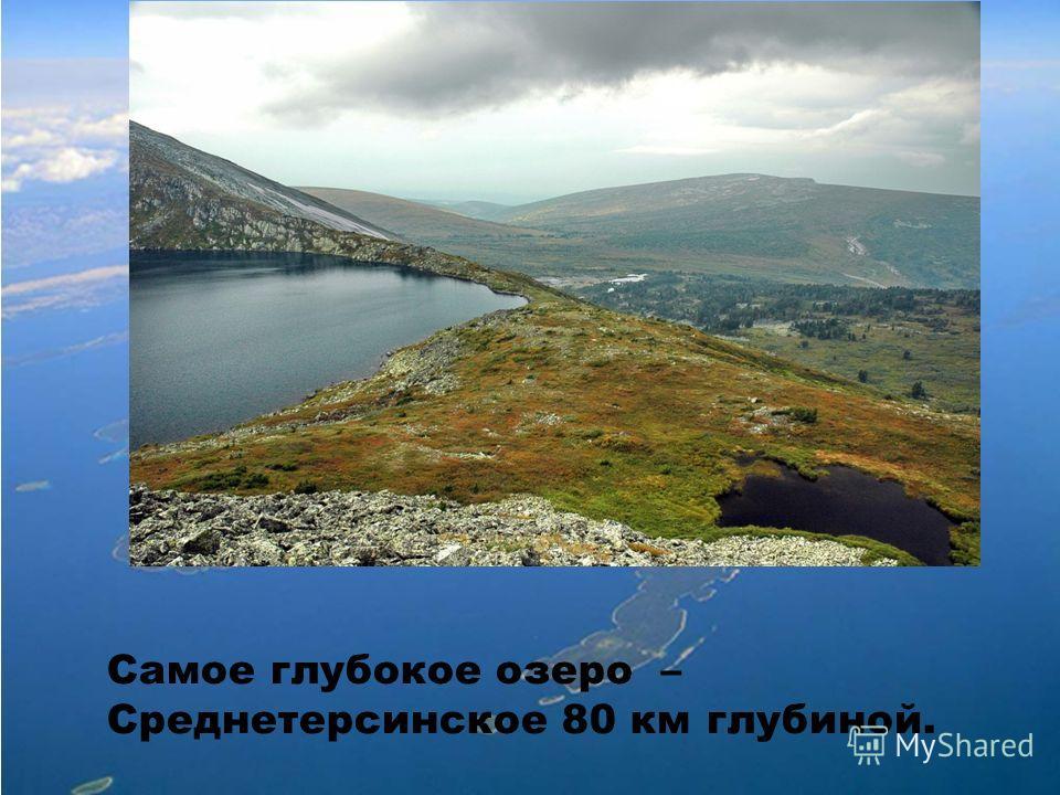 Самое глубокое озеро – Среднетерсинское 80 км глубиной.