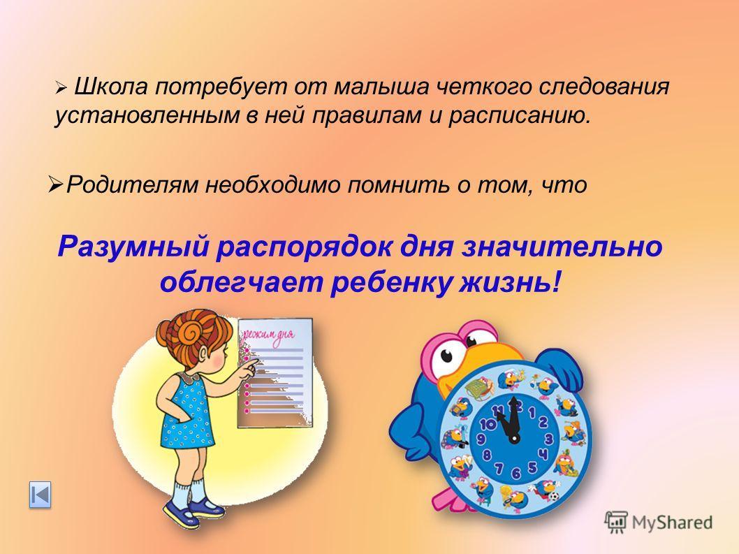 Школа потребует от малыша четкого следования установленным в ней правилам и расписанию. Родителям необходимо помнить о том, что Разумный распорядок дня значительно облегчает ребенку жизнь!
