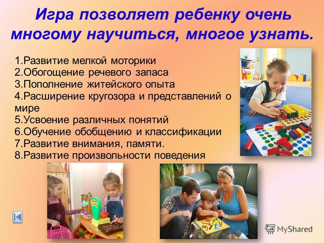 Игра позволяет ребенку очень многому научиться, многое узнать. 1.Развитие мелкой моторики 2.Обогощение речевого запаса 3.Пополнение житейского опыта 4.Расширение кругозора и представлений о мире 5.Усвоение различных понятий 6.Обучение обобщению и кла