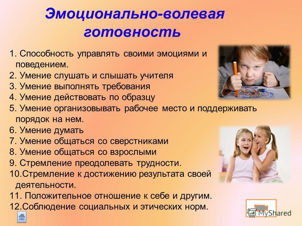 Эмоционально-волевая готовность 1. Способность управлять своими эмоциями и поведением. 2. Умение слушать и слышать учителя 3. Умение выполнять требования 4. Умение действовать по образцу 5. Умение организовывать рабочее место и поддерживать порядок н