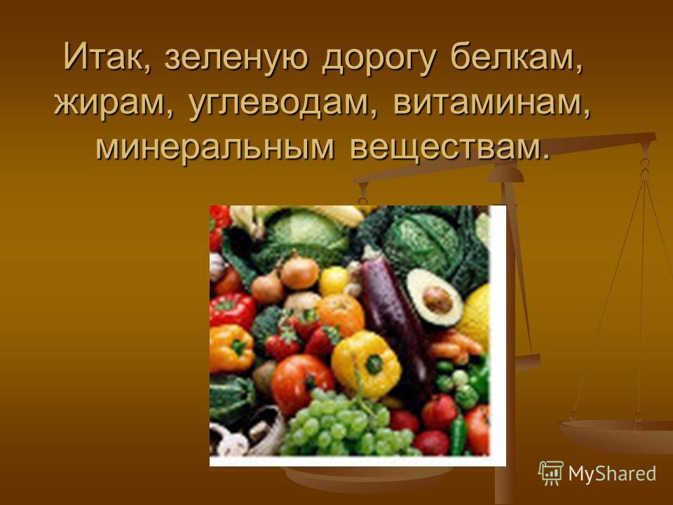 Итак, зеленую дорогу белкам, жирам, углеводам, витаминам, минеральным веществам.
