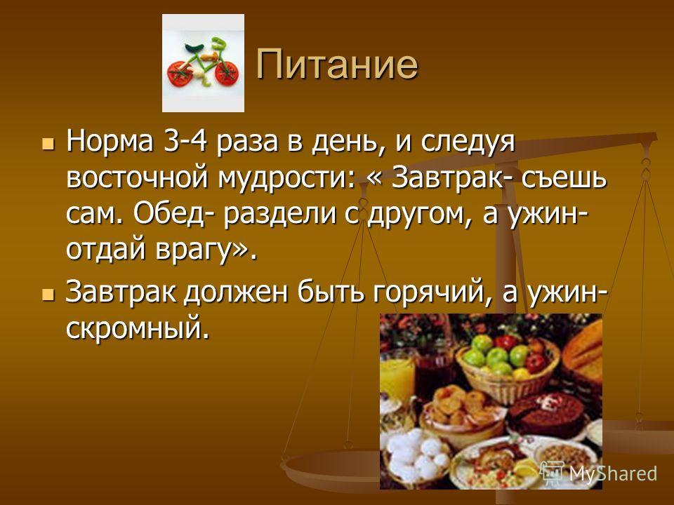 Питание Норма 3-4 раза в день, и следуя восточной мудрости: « Завтрак- съешь сам. Обед- раздели с другом, а ужин- отдай врагу». Норма 3-4 раза в день, и следуя восточной мудрости: « Завтрак- съешь сам. Обед- раздели с другом, а ужин- отдай врагу». За
