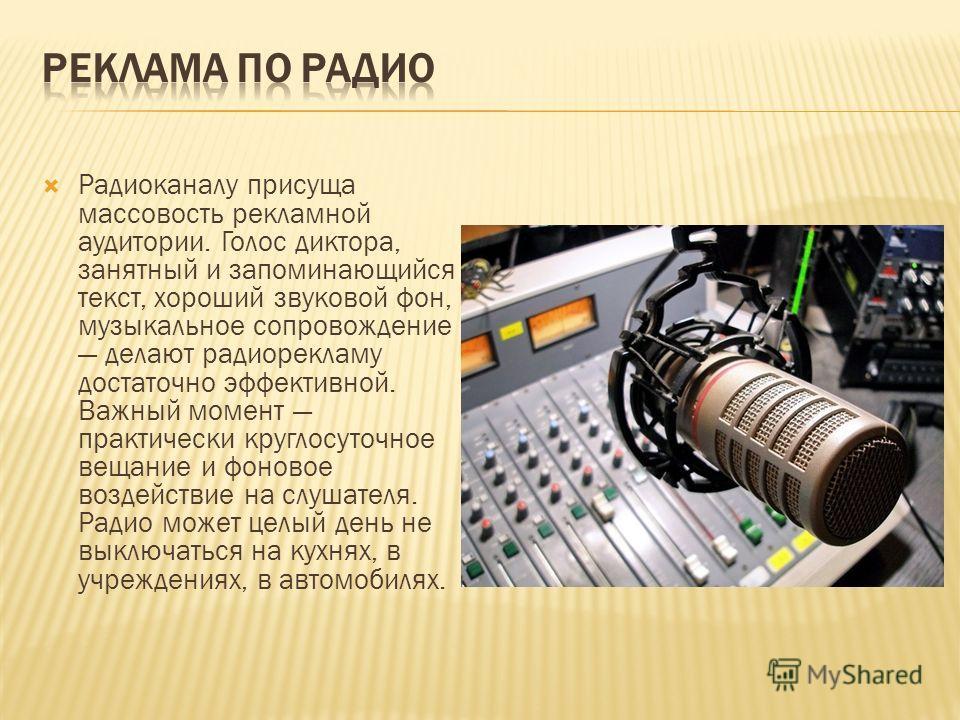 Радиоканалу присуща массовость рекламной аудитории. Голос диктора, занятный и запоминающийся текст, хороший звуковой фон, музыкальное сопровождение делают радиорекламу достаточно эффективной. Важный момент практически круглосуточное вещание и фоновое