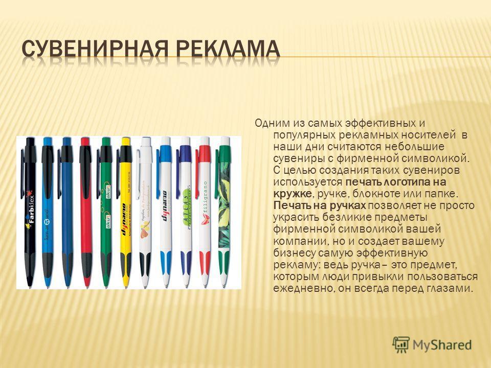 Одним из самых эффективных и популярных рекламных носителей в наши дни считаются небольшие сувениры с фирменной символикой. С целью создания таких сувениров используется печать логотипа на кружке, ручке, блокноте или папке. Печать на ручках позволяет