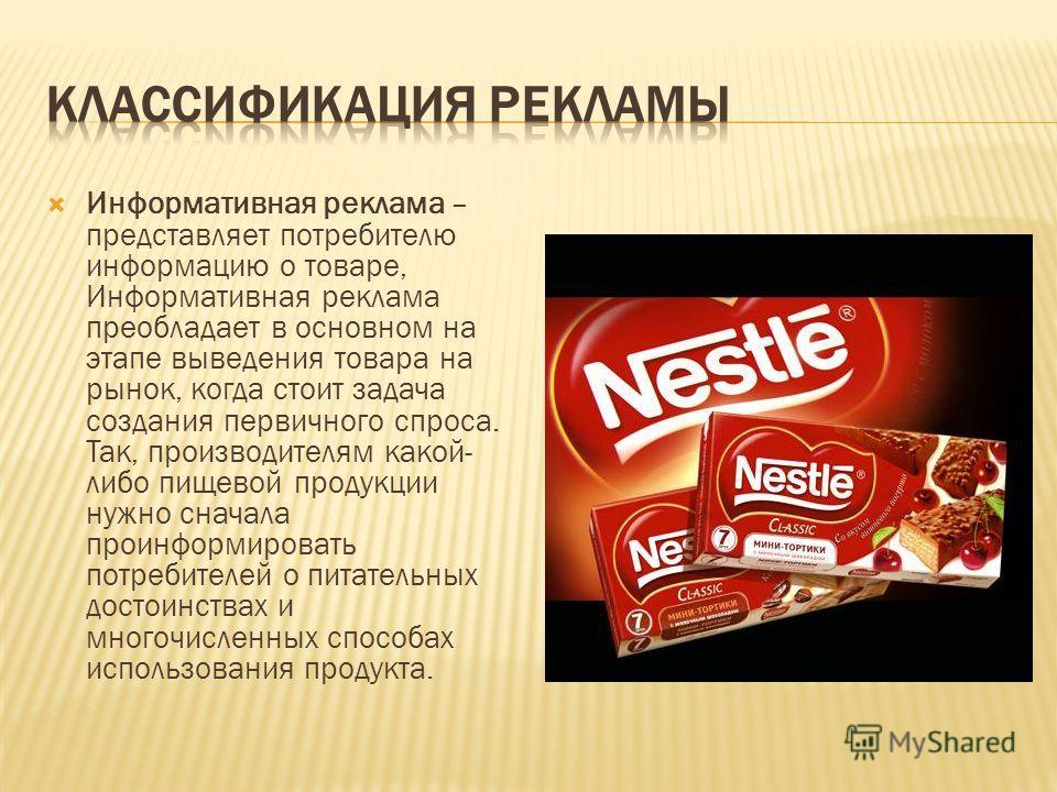 Информативная реклама – представляет потребителю информацию о товаре, Информативная реклама преобладает в основном на этапе выведения товара на рынок, когда стоит задача создания первичного спроса. Так, производителям какой- либо пищевой продукции ну