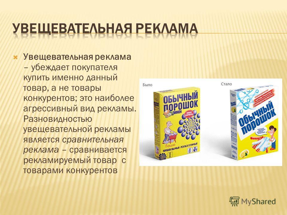 Увещевательная реклама – убеждает покупателя купить именно данный товар, а не товары конкурентов; это наиболее агрессивный вид рекламы. Разновидностью увещевательной рекламы является сравнительная реклама – сравнивается рекламируемый товар с товарами