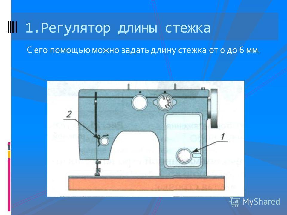 С его помощью можно задать длину стежка от 0 до 6 мм. 1.Регулятор длины стежка