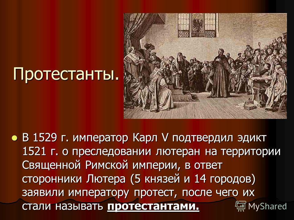 Протестанты. В 1529 г. император Карл V подтвердил эдикт 1521 г. о преследовании лютеран на территории Священной Римской империи, в ответ сторонники Лютера (5 князей и 14 городов) заявили императору протест, после чего их стали называть протестантами