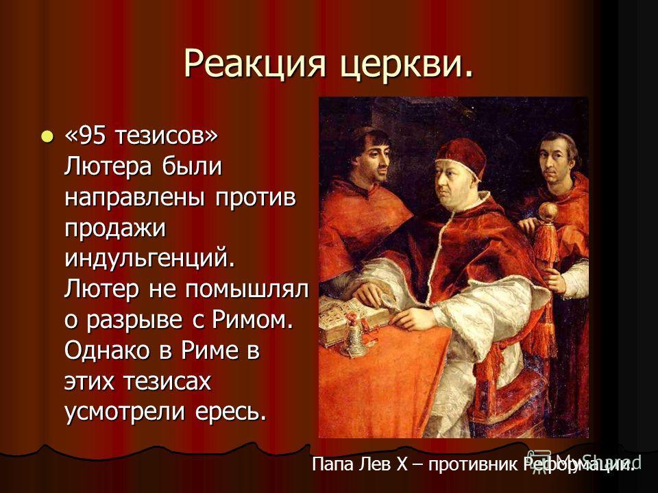 Реакция церкви. «95 тезисов» Лютера были направлены против продажи индульгенций. Лютер не помышлял о разрыве с Римом. Однако в Риме в этих тезисах усмотрели ересь. «95 тезисов» Лютера были направлены против продажи индульгенций. Лютер не помышлял о р