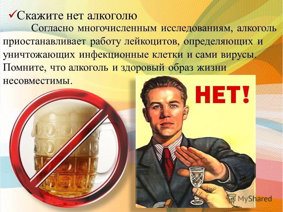 С кажите нет алкоголю Согласно многочисленным исследованиям, алкоголь приостанавливает работу лейкоцитов, определяющих и уничтожающих инфекционные клетки и сами вирусы. Помните, что алкоголь и здоровый образ жизни несовместимы.