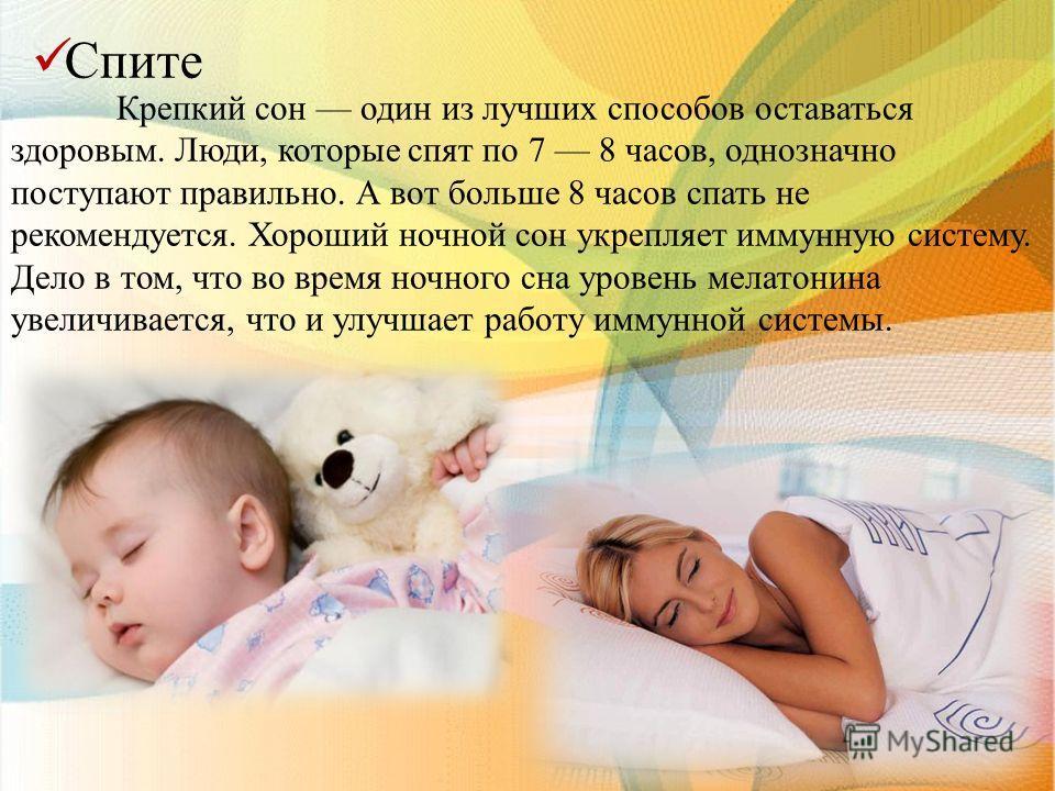 С пите Крепкий сон один из лучших способов оставаться здоровым. Люди, которые спят по 7 8 часов, однозначно поступают правильно. А вот больше 8 часов спать не рекомендуется. Хороший ночной сон укрепляет иммунную систему. Дело в том, что во время ночн