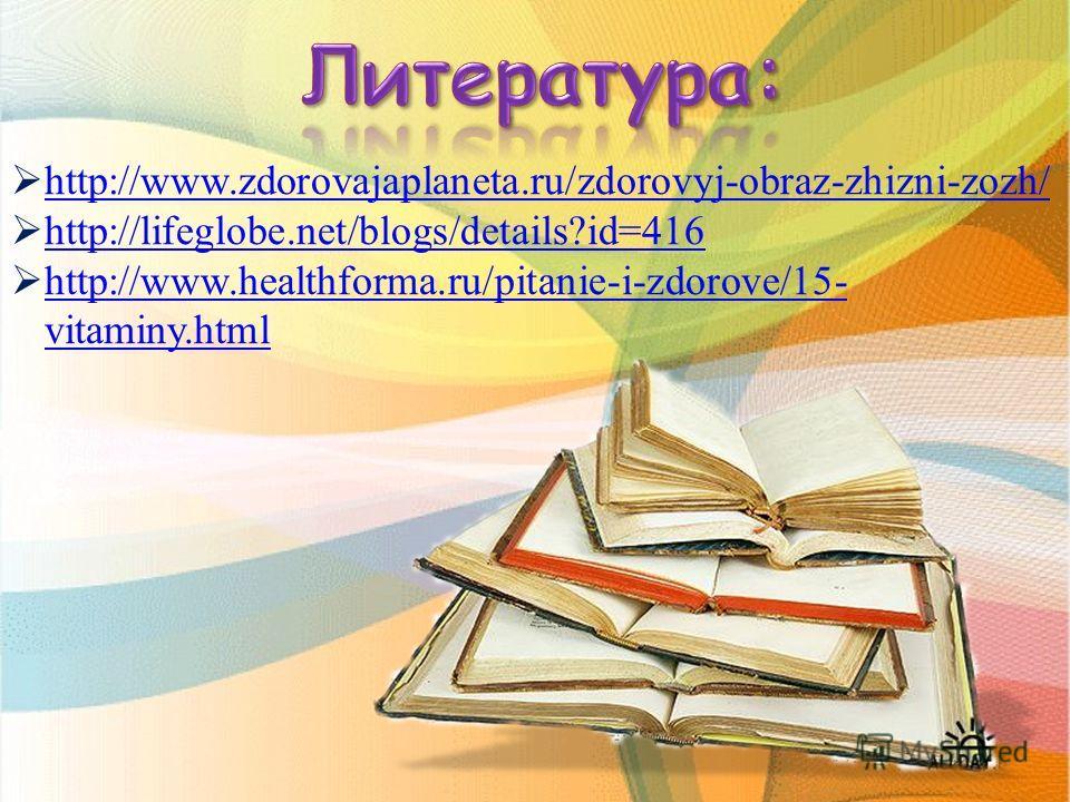 h ttp://www.zdorovajaplaneta.ru/zdorovyj-obraz-zhizni-zozh/ h ttp://lifeglobe.net/blogs/details?id=416 h ttp://www.healthforma.ru/pitanie-i-zdorove/15- vitaminy.html