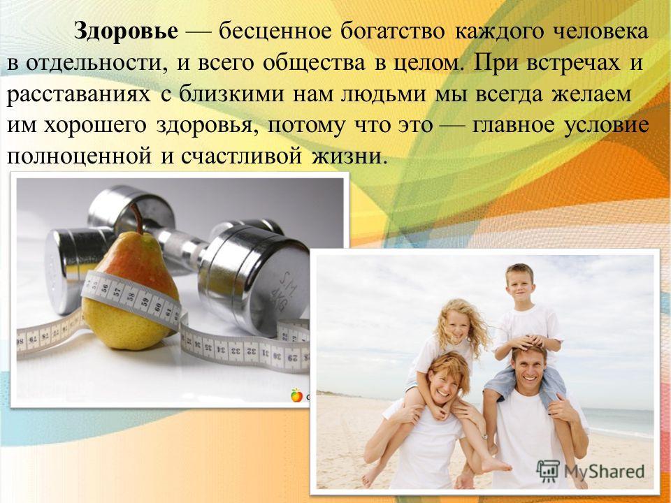 Здоровье бесценное богатство каждого человека в отдельности, и всего общества в целом. При встречах и расставаниях с близкими нам людьми мы всегда желаем им хорошего здоровья, потому что это главное условие полноценной и счастливой жизни.
