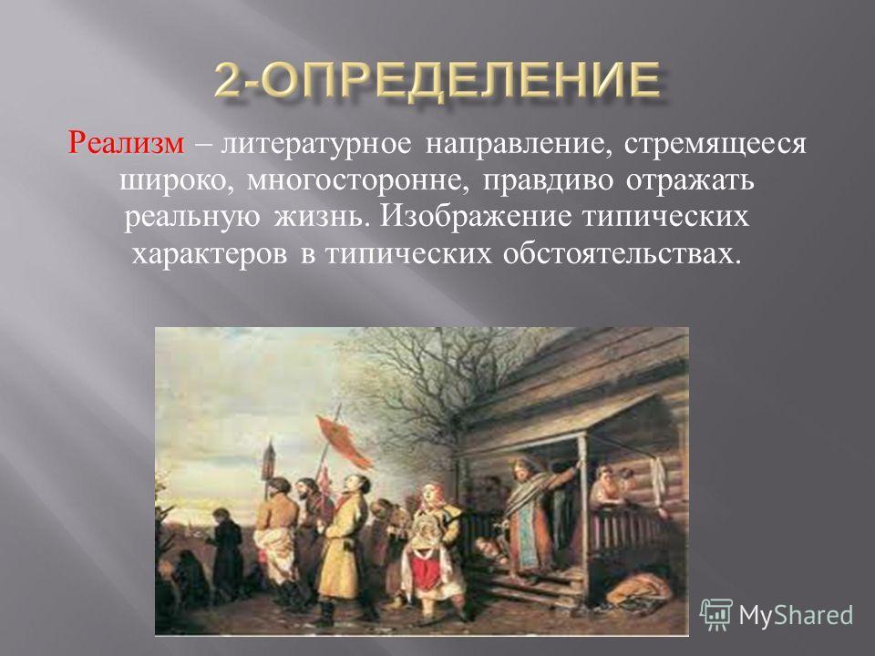 Реализм Реализм – литературное направление, стремящееся широко, многосторонне, правдиво отражать реальную жизнь. Изображение типических характеров в типических обстоятельствах.