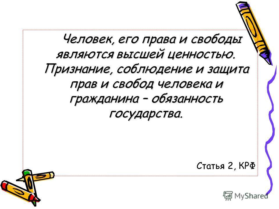 Человек, его права и свободы являются высшей ценностью. Признание, соблюдение и защита прав и свобод человека и гражданина – обязанность государства. Статья 2, КРФ