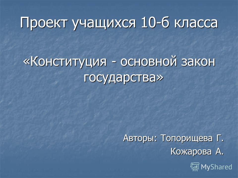 Проект учащихся 10-б класса «Конституция - основной закон государства» Авторы: Топорищева Г. Кожарова А.
