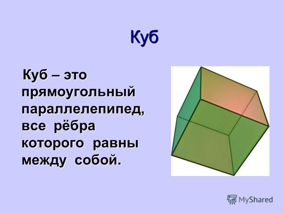 Куб Куб – это прямоугольный параллелепипед, все рёбра которого равны между собой. Куб – это прямоугольный параллелепипед, все рёбра которого равны между собой.