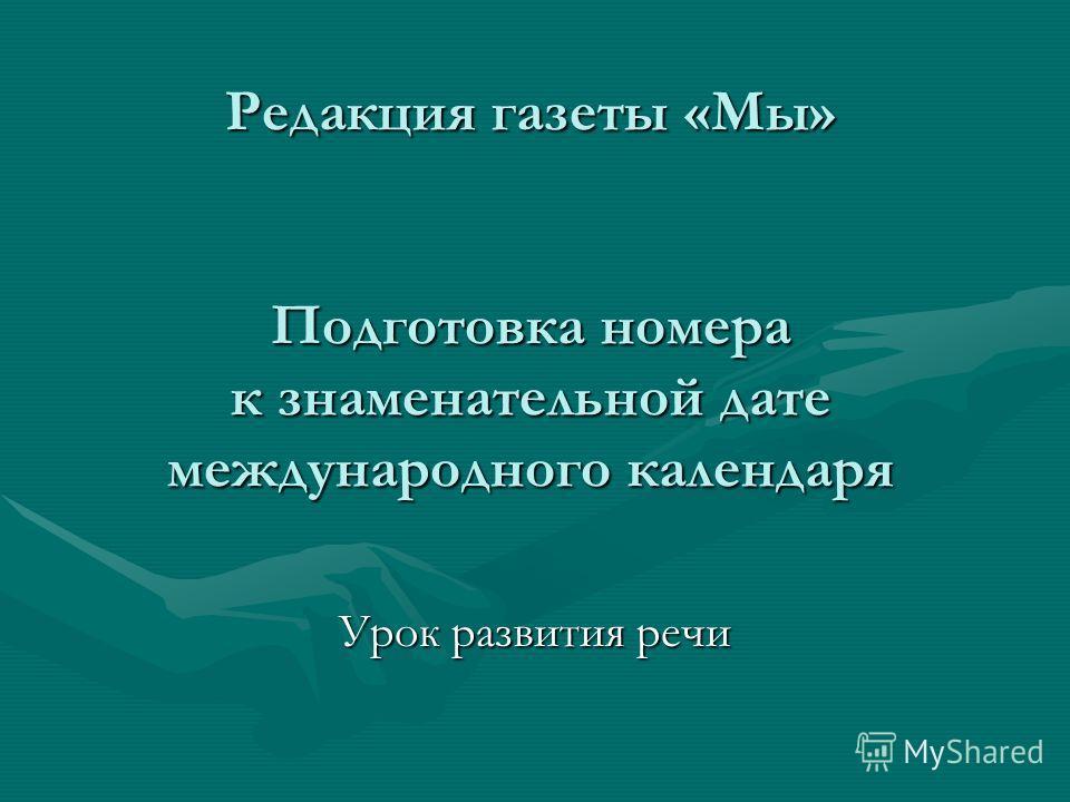 Редакция газеты «Мы» Подготовка номера к знаменательной дате международного календаря Урок развития речи