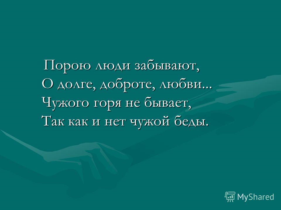 Порою люди забывают, О долге, доброте, любви... Чужого горя не бывает, Так как и нет чужой беды. Порою люди забывают, О долге, доброте, любви... Чужого горя не бывает, Так как и нет чужой беды.