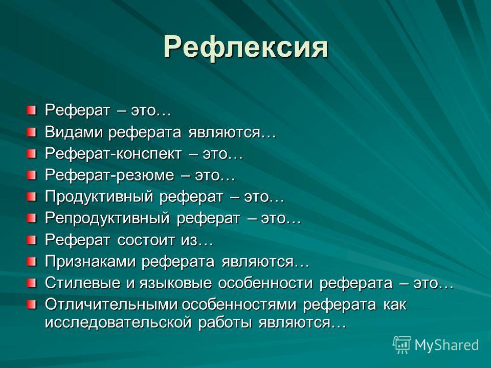 Рефлексия Реферат – это… Видами реферата являются… Реферат-конспект – это… Реферат-резюме – это… Продуктивный реферат – это… Репродуктивный реферат – это… Реферат состоит из… Признаками реферата являются… Стилевые и языковые особенности реферата – эт
