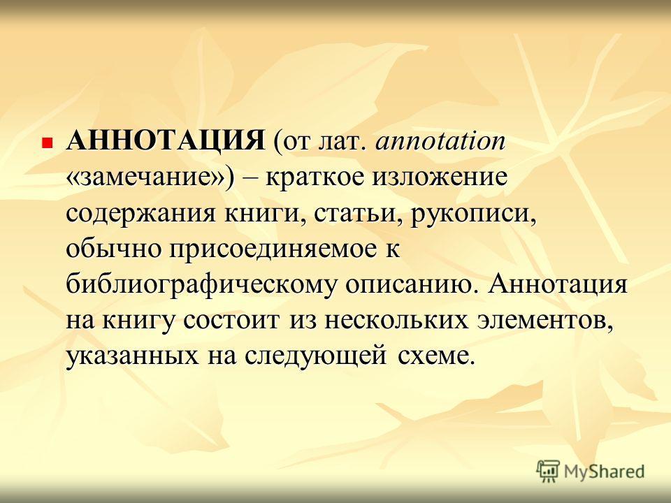АННОТАЦИЯ (от лат. annotation «замечание») – краткое изложение содержания книги, статьи, рукописи, обычно присоединяемое к библиографическому описанию. Аннотация на книгу состоит из нескольких элементов, указанных на следующей схеме. АННОТАЦИЯ (от ла
