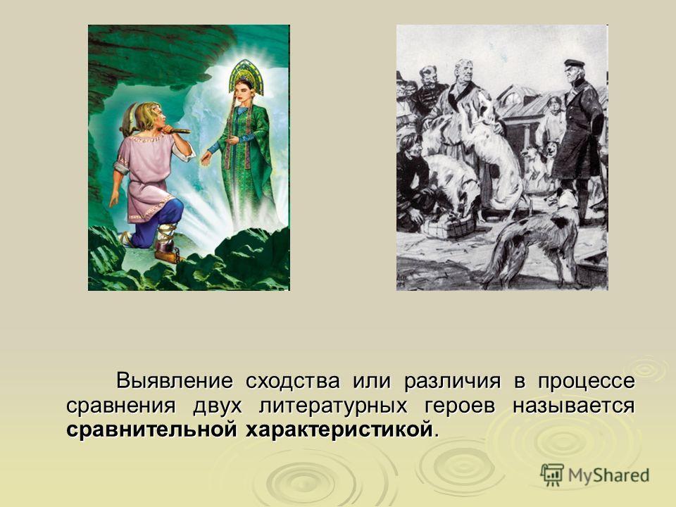 Выявление сходства или различия в процессе сравнения двух литературных героев называется сравнительной характеристикой. Выявление сходства или различия в процессе сравнения двух литературных героев называется сравнительной характеристикой.