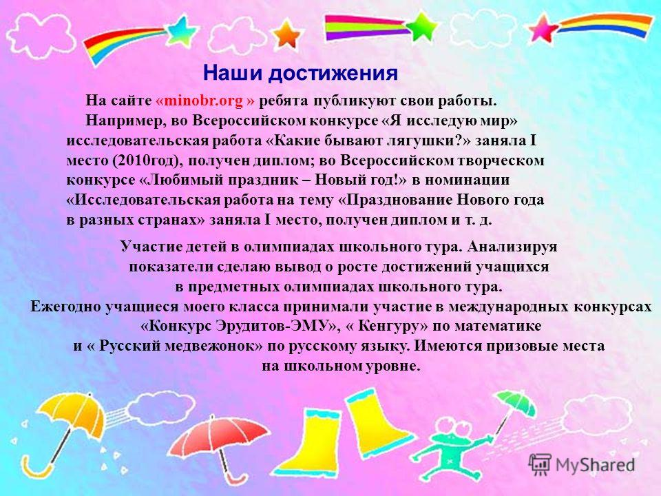 На сайте «minobr.org » ребята публикуют свои работы. Например, во Всероссийском конкурсе «Я исследую мир» исследовательская работа «Какие бывают лягушки?» заняла I место (2010год), получен диплом; во Всероссийском творческом конкурсе «Любимый праздни