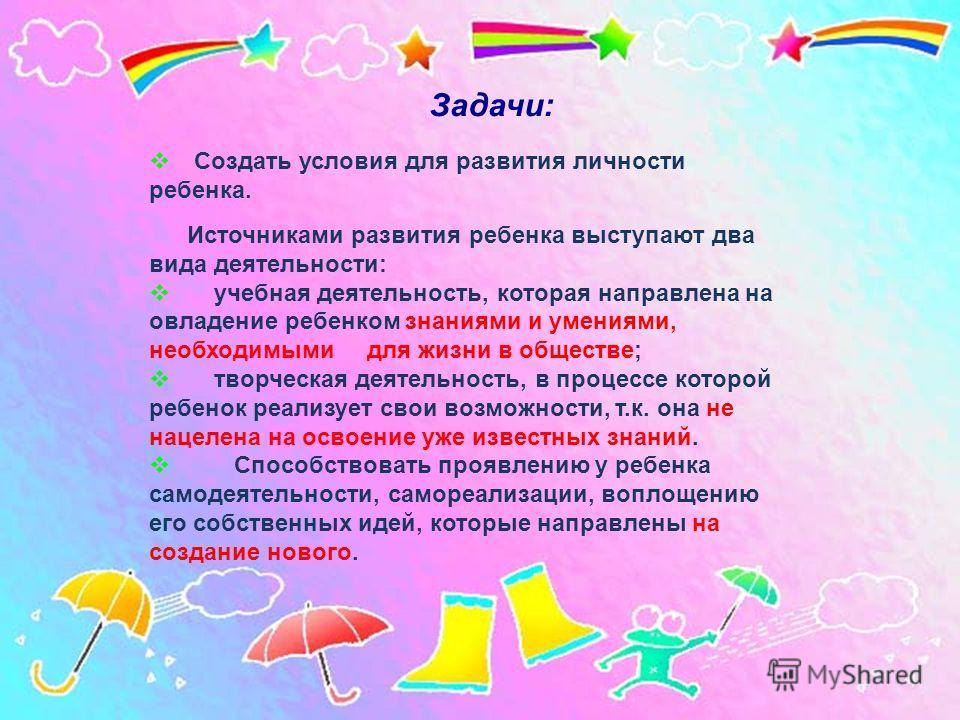 Создать условия для развития личности ребенка. Источниками развития ребенка выступают два вида деятельности: учебная деятельность, которая направлена на овладение ребенком знаниями и умениями, необходимыми для жизни в обществе; творческая деятельност