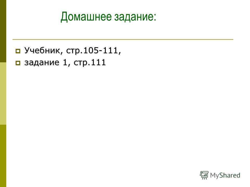 Домашнее задание: Учебник, стр.105-111, Учебник, стр.105-111, задание 1, стр.111 задание 1, стр.111
