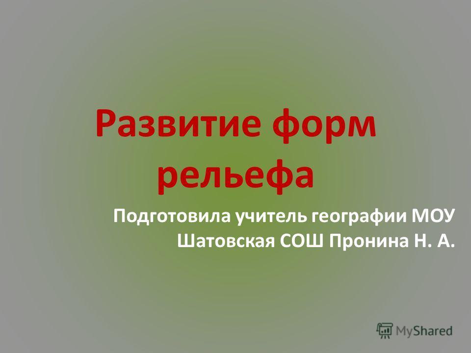 Развитие форм рельефа Подготовила учитель географии МОУ Шатовская СОШ Пронина Н. А.