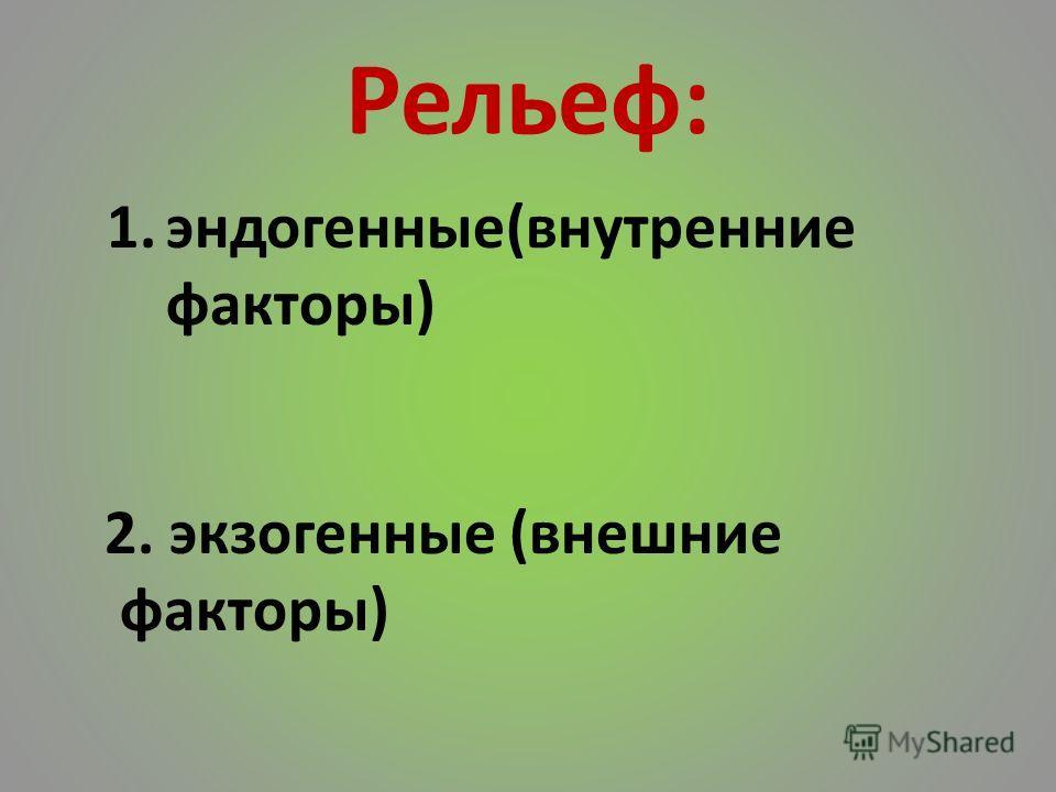 Рельеф: 1.эндогенные(внутренние факторы) 2. экзогенные (внешние факторы)