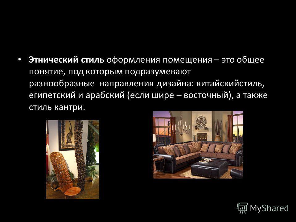 Этнический стиль оформления помещения – это общее понятие, под которым подразумевают разнообразные направления дизайна: китайскийстиль, египетский и арабский (если шире – восточный), а также стиль кантри.