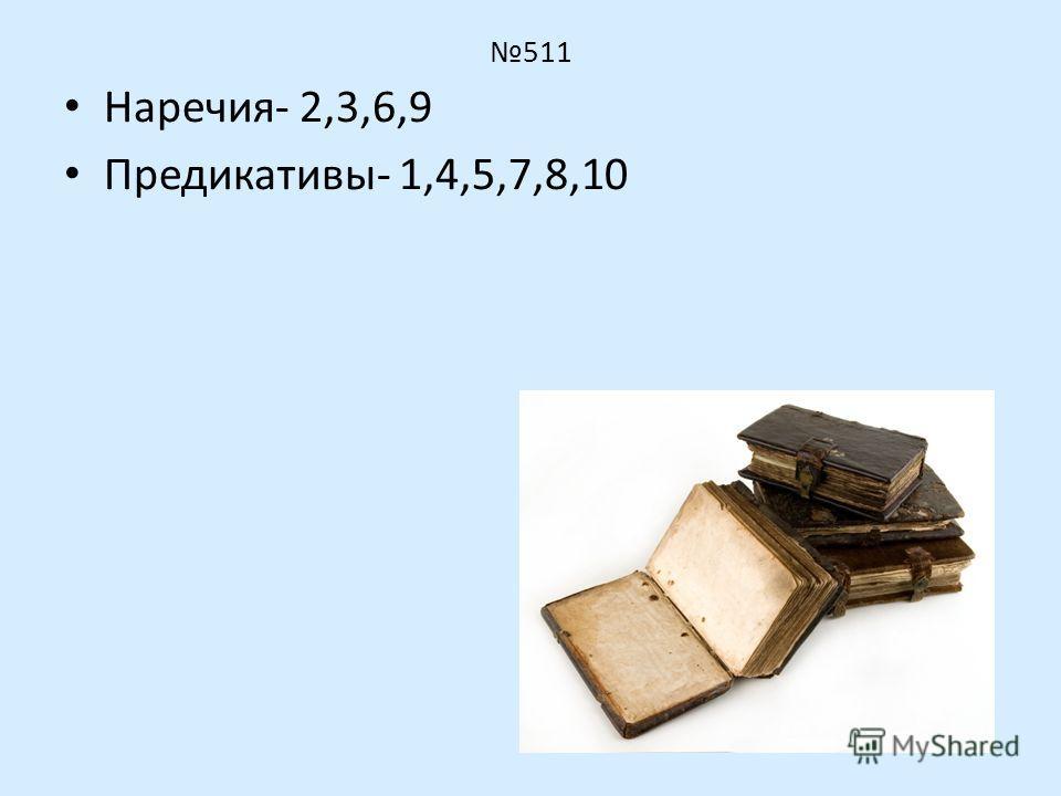 511 Наречия- 2,3,6,9 Предикативы- 1,4,5,7,8,10