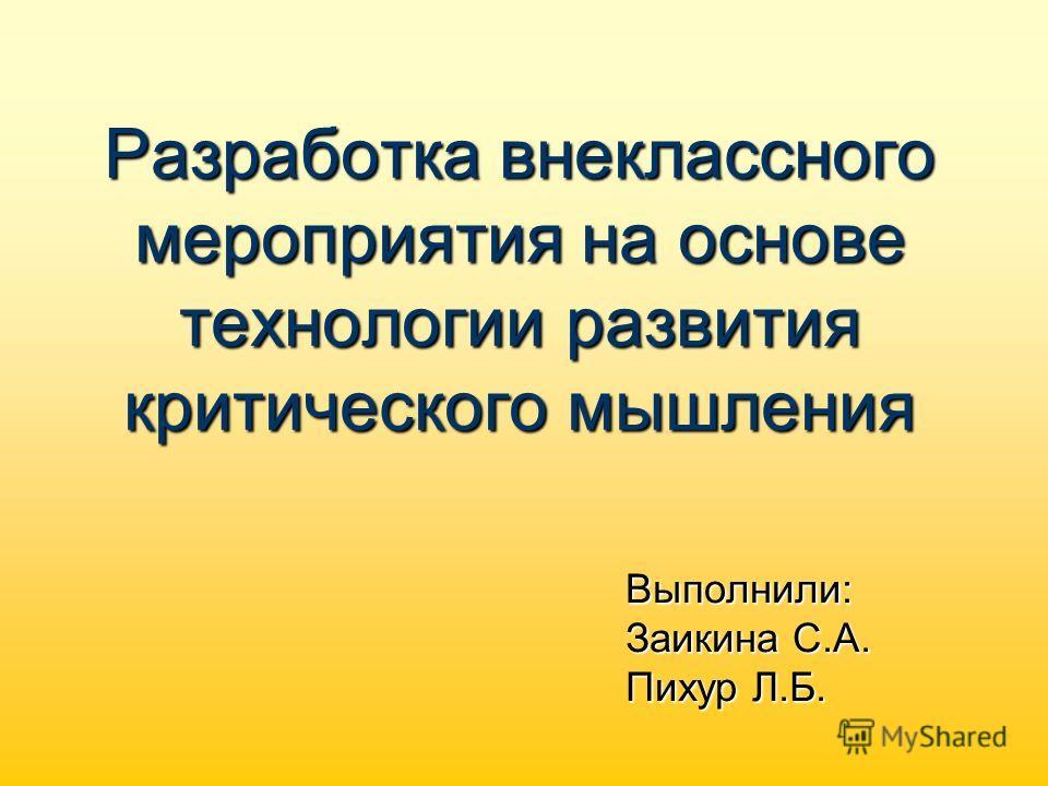 Разработка внеклассного мероприятия на основе технологии развития критического мышления Выполнили: Заикина С.А. Пихур Л.Б.