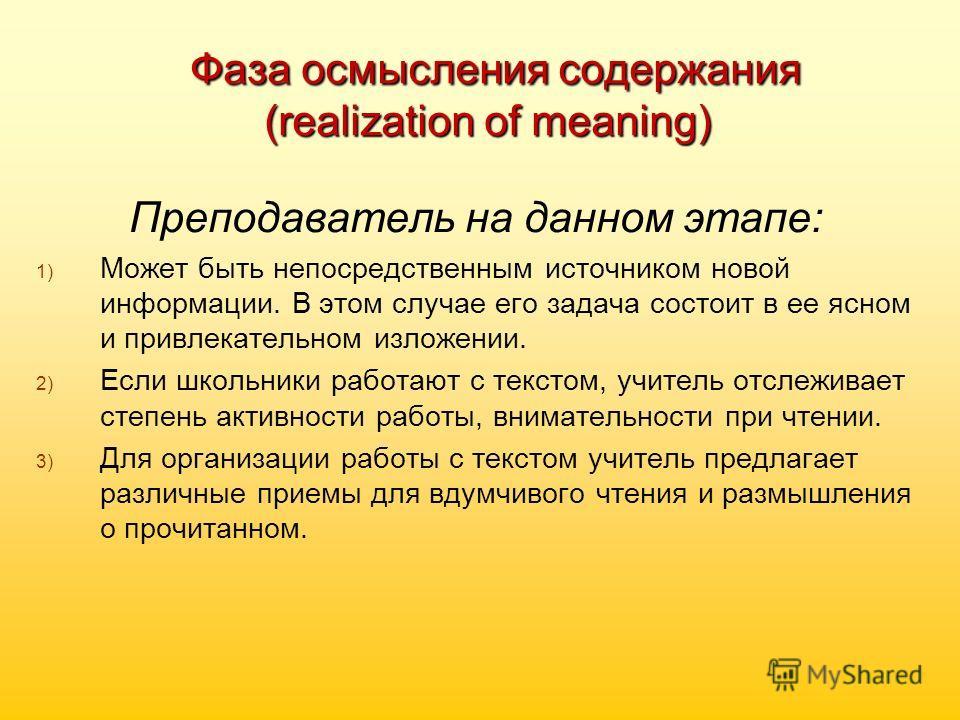 Фаза осмысления содержания (realization of meaning) Фаза осмысления содержания (realization of meaning) Преподаватель на данном этапе: 1) 1) Может быть непосредственным источником новой информации. В этом случае его задача состоит в ее ясном и привле
