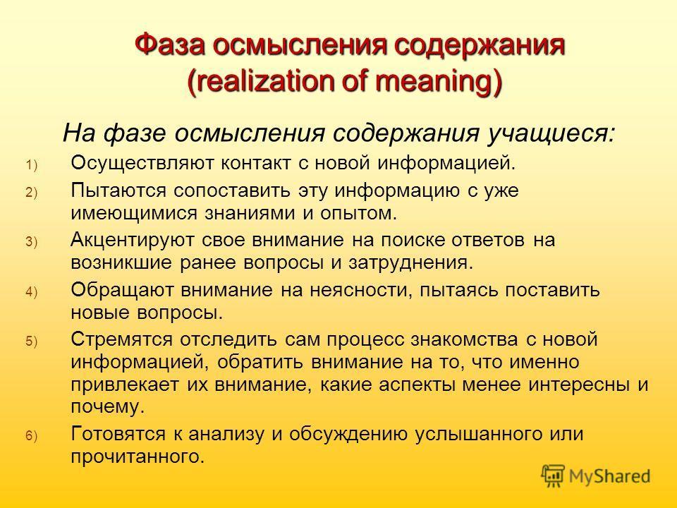 Фаза осмысления содержания (realization of meaning) Фаза осмысления содержания (realization of meaning) На фазе осмысления содержания учащиеся: 1) 1) Осуществляют контакт с новой информацией. 2) 2) Пытаются сопоставить эту информацию с уже имеющимися