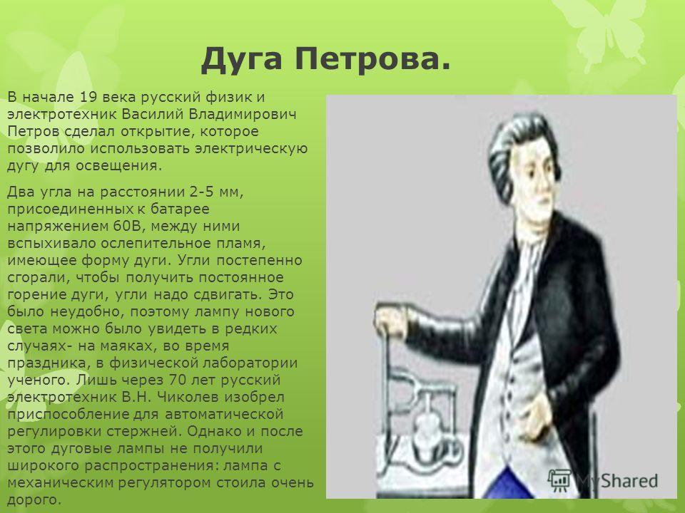 Дуга Петрова. В начале 19 века русский физик и электротехник Василий Владимирович Петров сделал открытие, которое позволило использовать электрическую дугу для освещения. Два угла на расстоянии 2-5 мм, присоединенных к батарее напряжением 60В, между