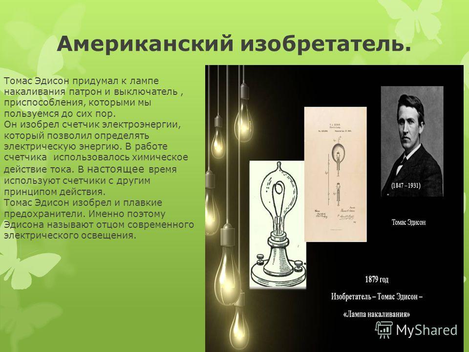 Американский изобретатель. Томас Эдисон придумал к лампе накаливания патрон и выключатель, приспособления, которыми мы пользуемся до сих пор. Он изобрел счетчик электроэнергии, который позволил определять электрическую энергию. В работе счетчика испо