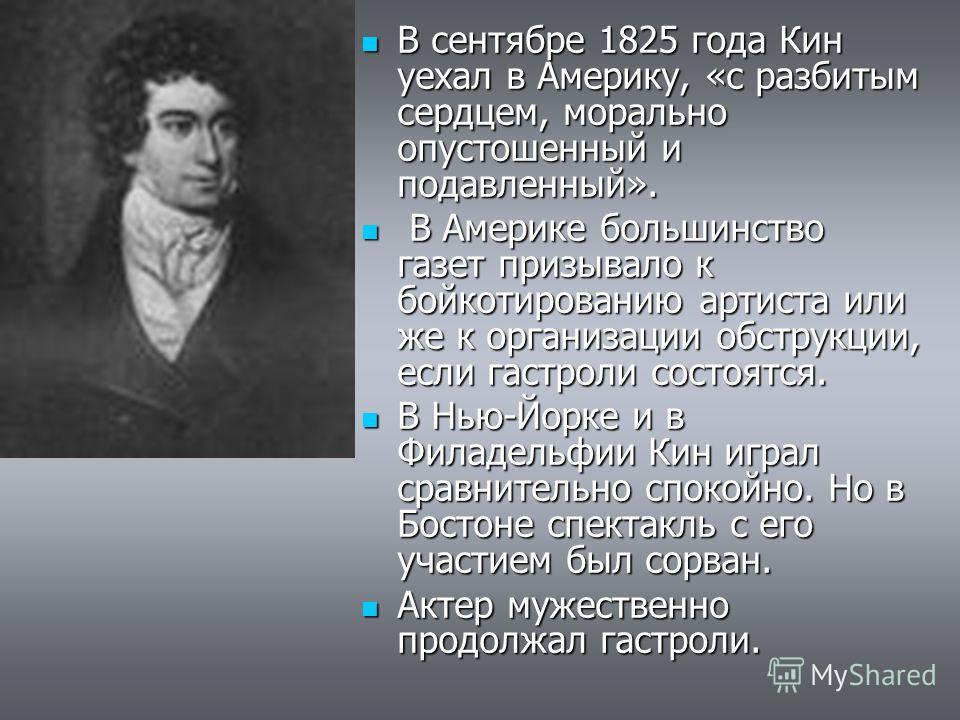 В сентябре 1825 года Кин уехал в Америку, «с разбитым сердцем, морально опустошенный и подавленный». В сентябре 1825 года Кин уехал в Америку, «с разбитым сердцем, морально опустошенный и подавленный». В Америке большинство газет призывало к бойкотир